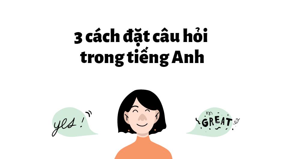 3 cách đặt câu hỏi trong tiếng Anh đơn giản bạn cần biết