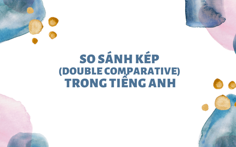 So sánh kép (Double Comparative) trong tiếng Anh